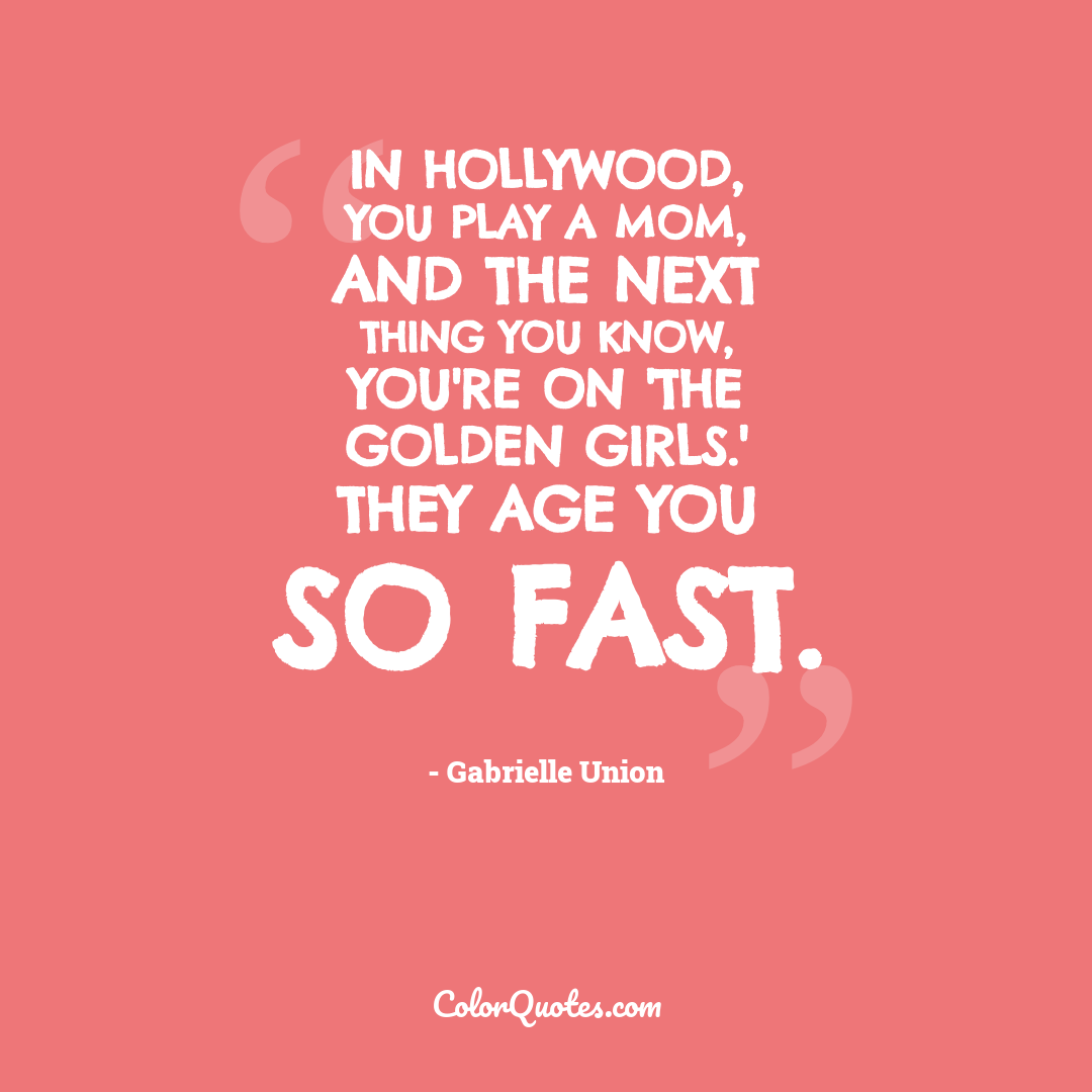 In Hollywood, you play a mom, and the next thing you know, you're on 'The Golden Girls.' They age you so fast.