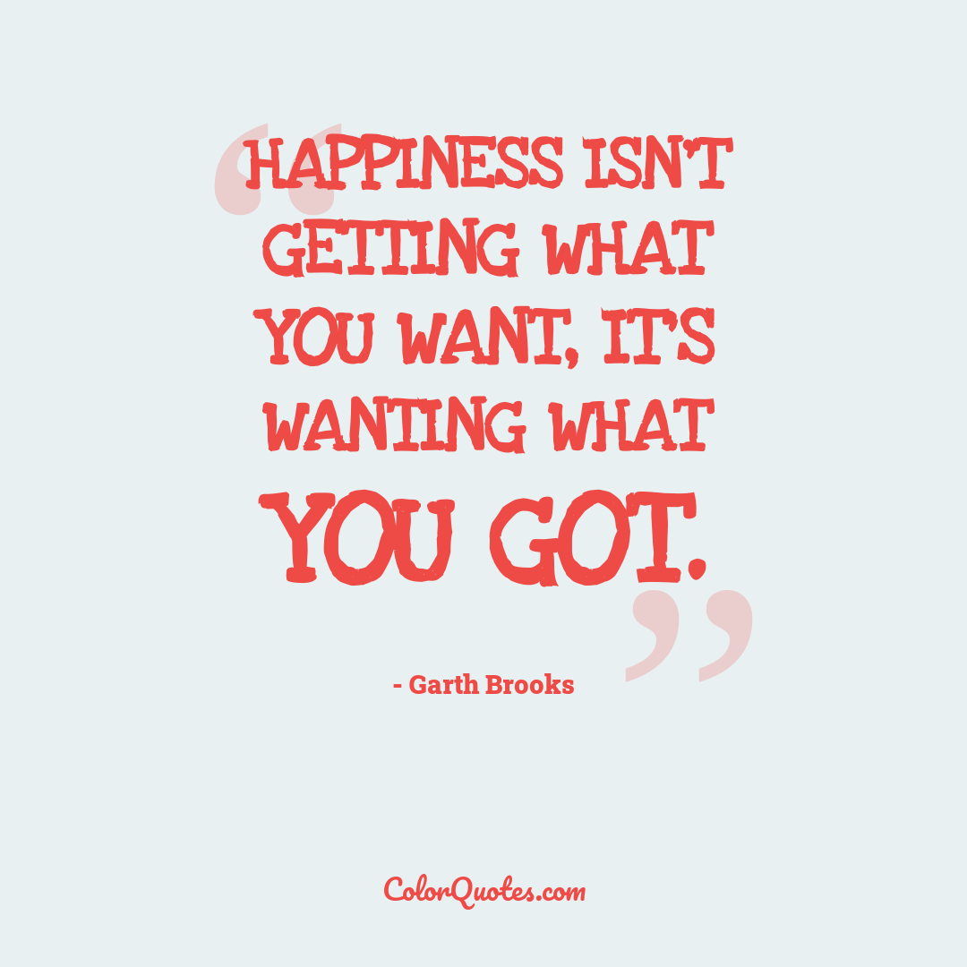 Happiness isn't getting what you want, it's wanting what you got.