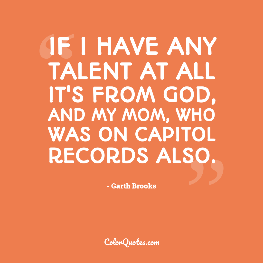 If I have any talent at all it's from God, and my mom, who was on Capitol Records also.