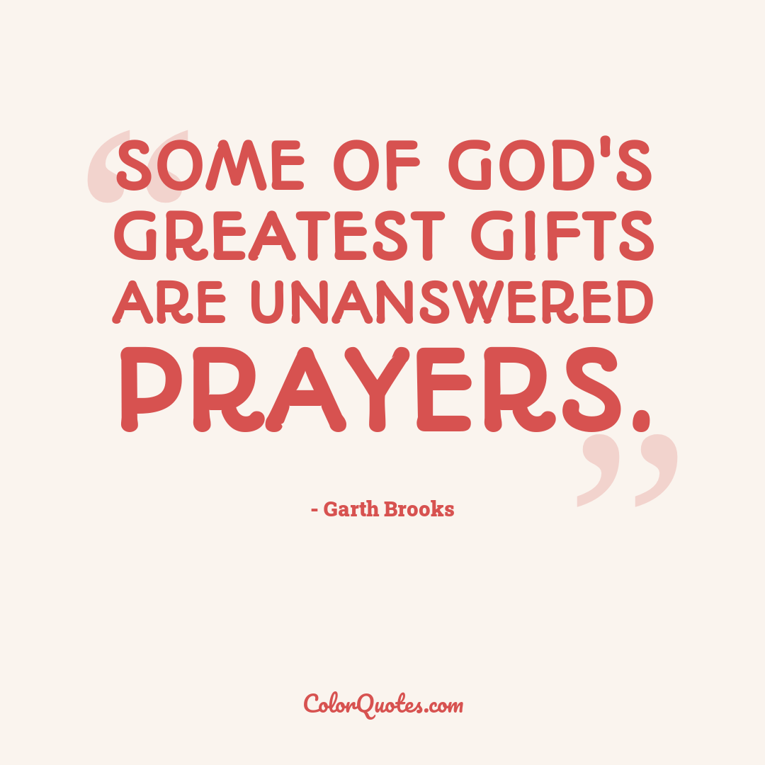 Some of God's greatest gifts are unanswered prayers.