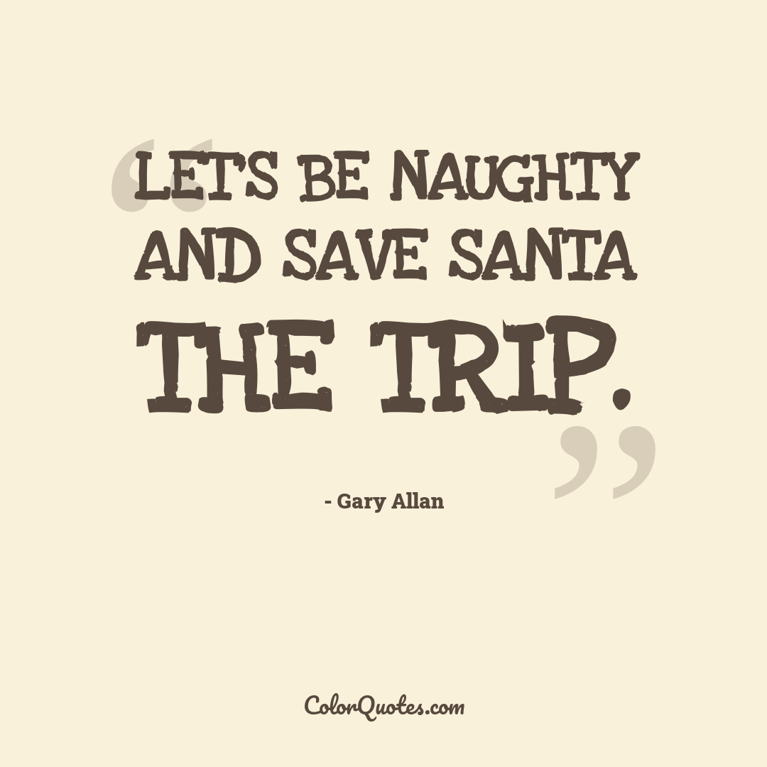 Let's be naughty and save Santa the trip.