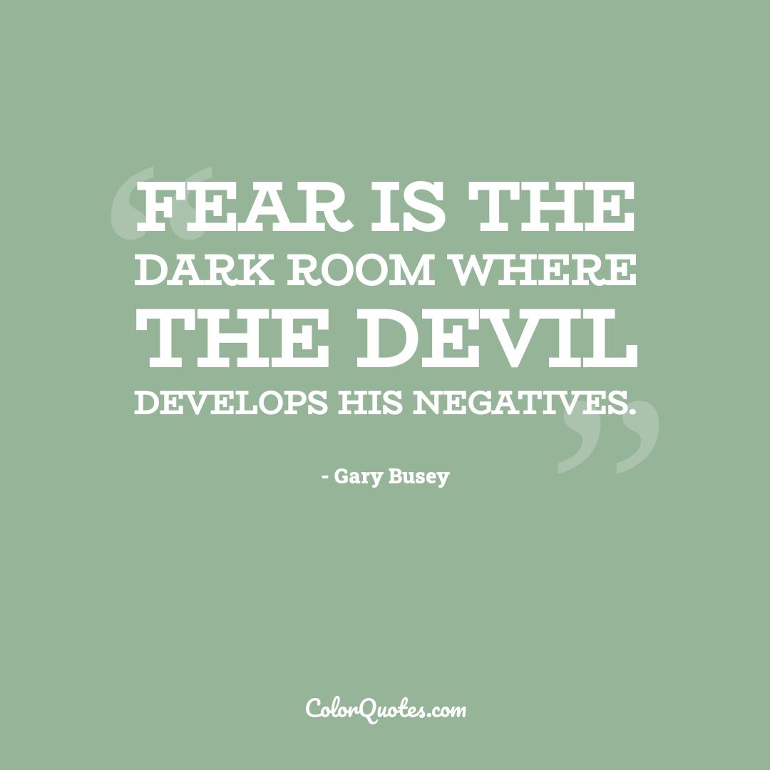Fear is the dark room where the Devil develops his negatives.