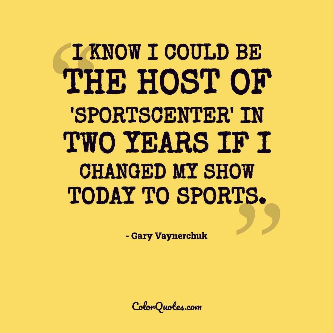 I know I could be the host of 'SportsCenter' in two years if I changed my show today to sports.