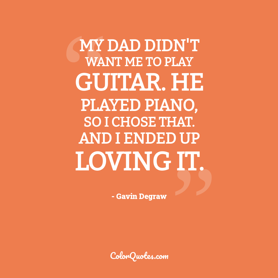 My dad didn't want me to play guitar. He played piano, so I chose that. And I ended up loving it.