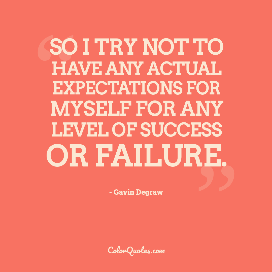 So I try not to have any actual expectations for myself for any level of success or failure.