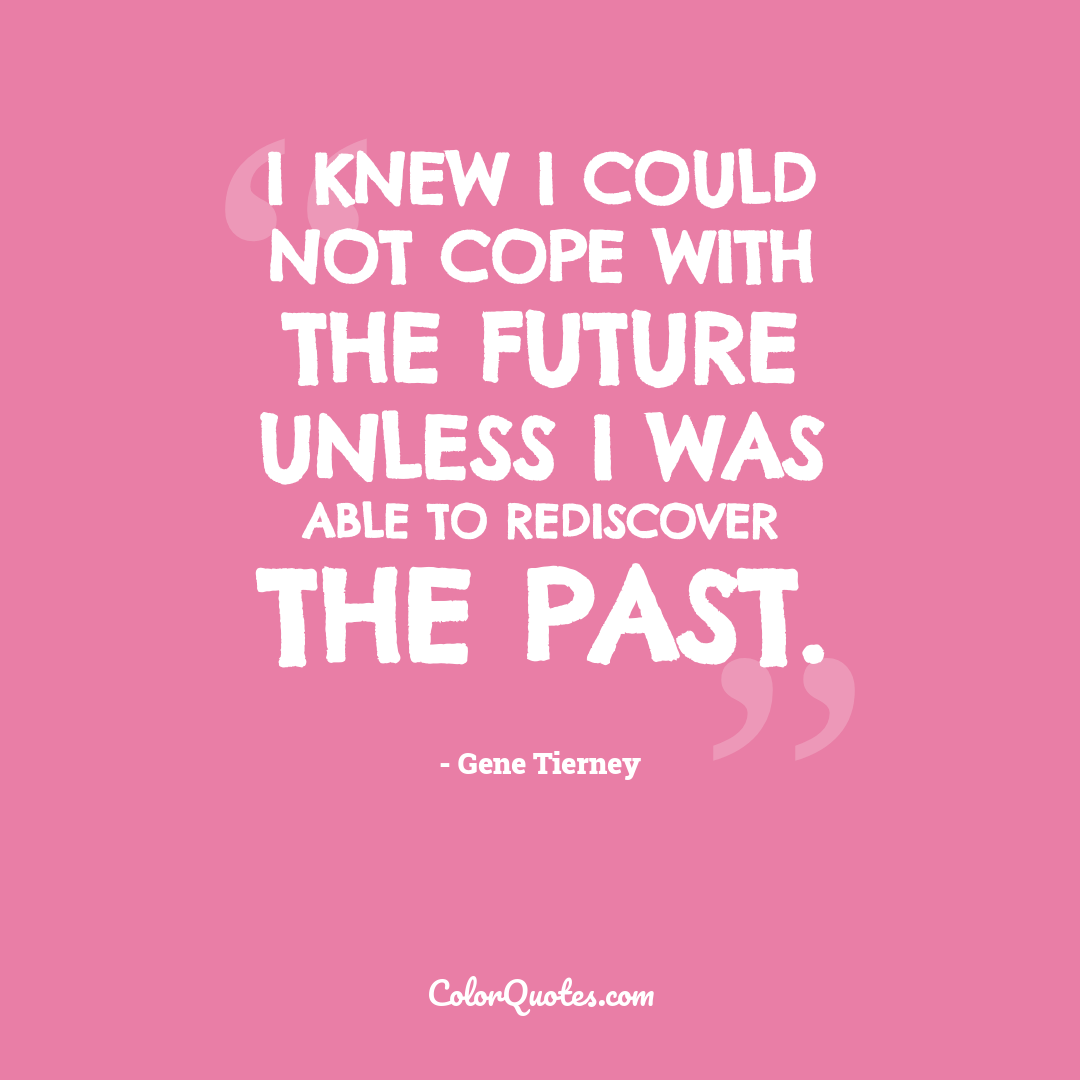 I knew I could not cope with the future unless I was able to rediscover the past.