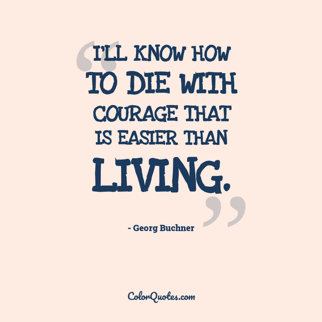 I'll know how to die with courage that is easier than living.