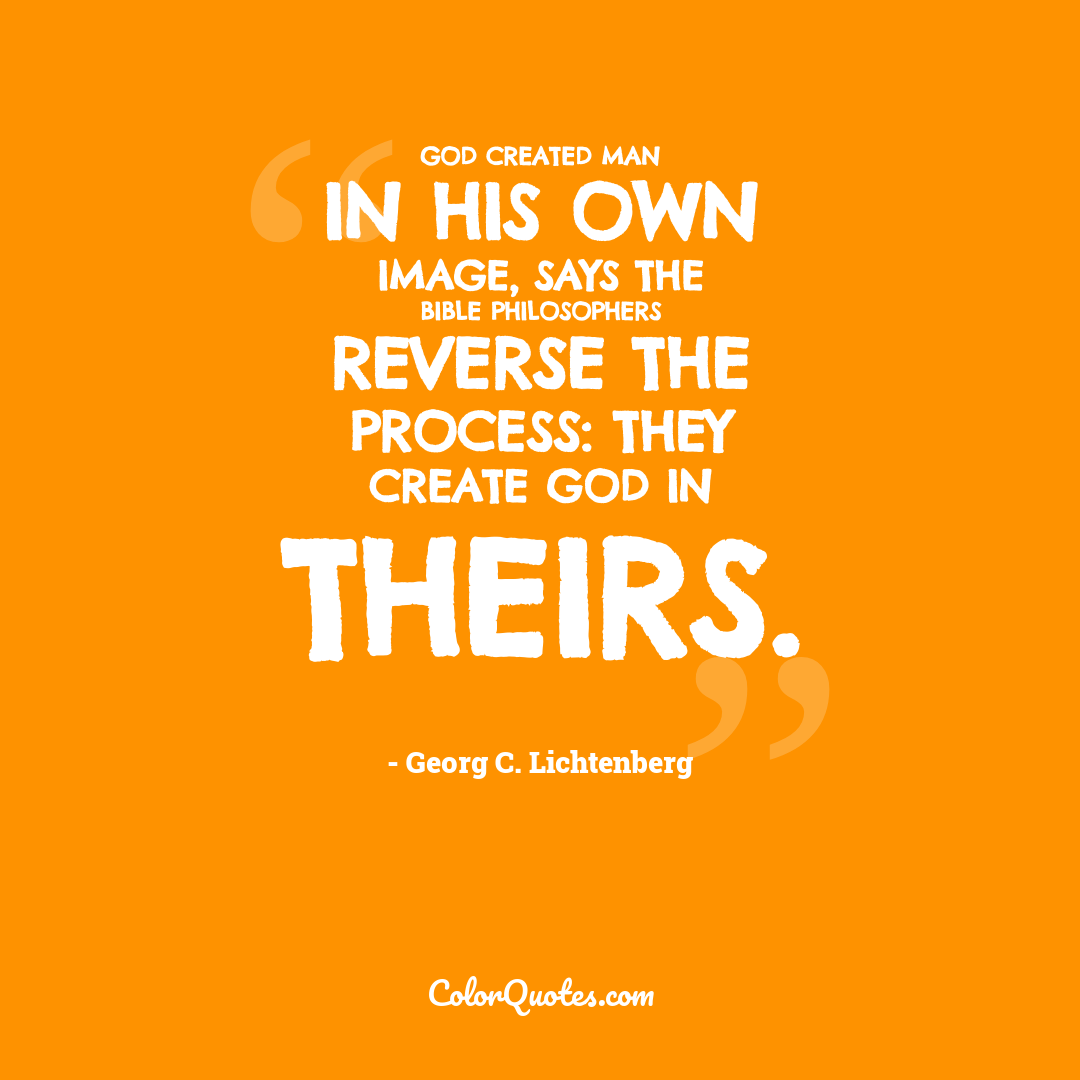 God created man in His own image, says the Bible philosophers reverse the process: they create God in theirs.