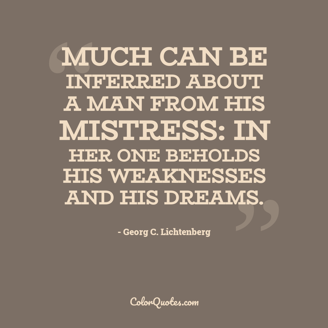 Much can be inferred about a man from his mistress: in her one beholds his weaknesses and his dreams.
