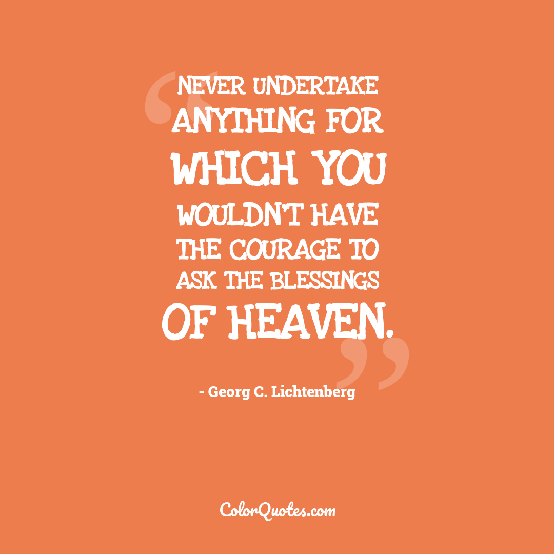 Never undertake anything for which you wouldn't have the courage to ask the blessings of heaven.