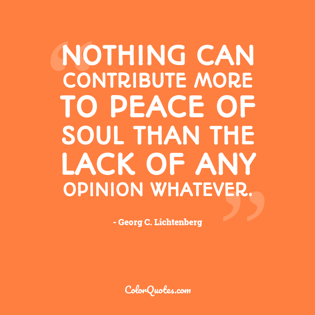 Nothing can contribute more to peace of soul than the lack of any opinion whatever.