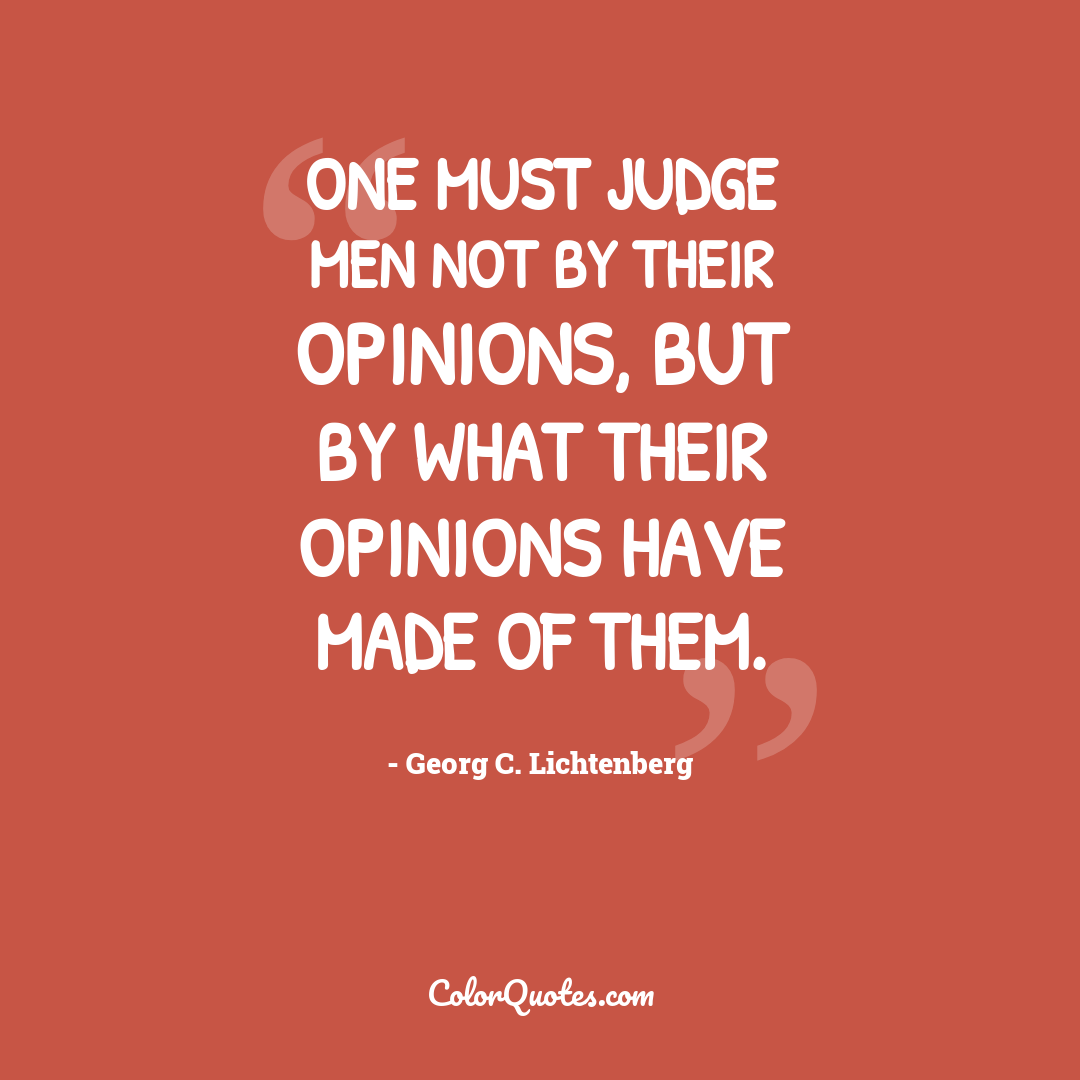 One must judge men not by their opinions, but by what their opinions have made of them.