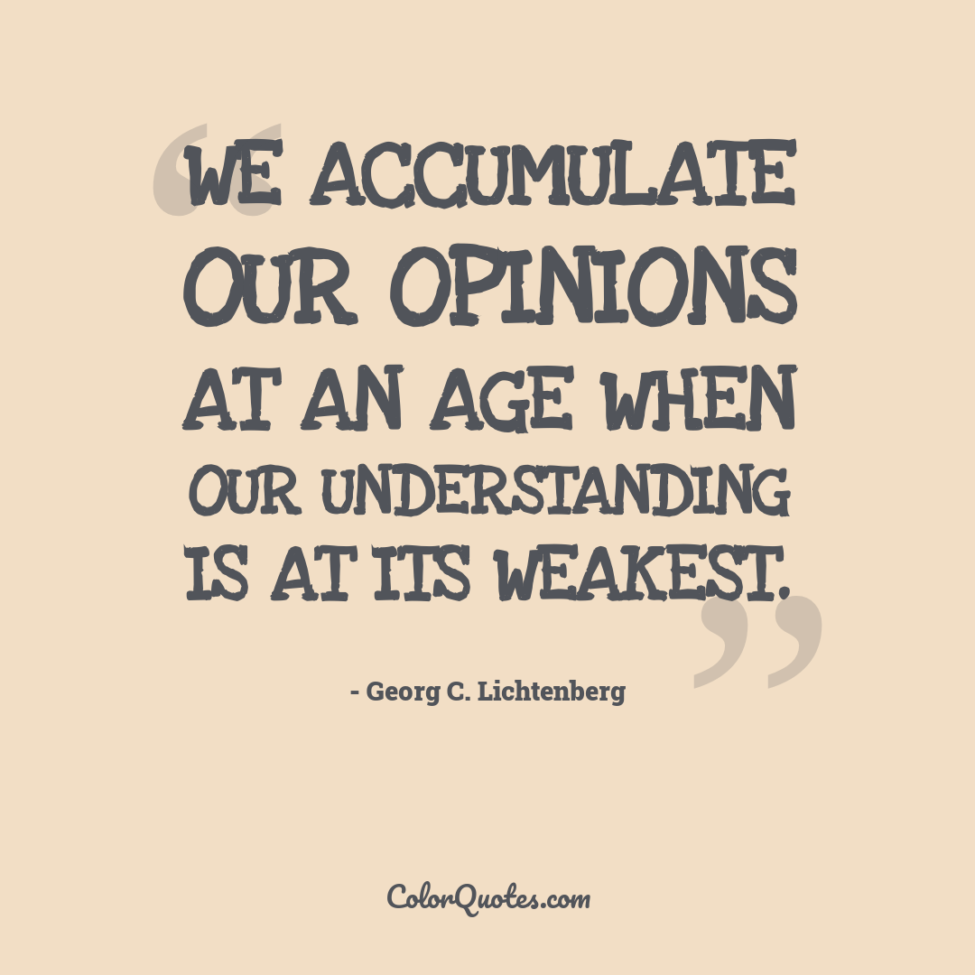 We accumulate our opinions at an age when our understanding is at its weakest.