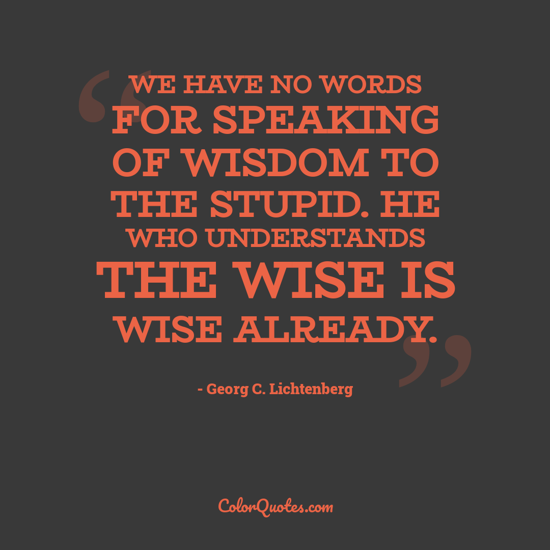 We have no words for speaking of wisdom to the stupid. He who understands the wise is wise already.