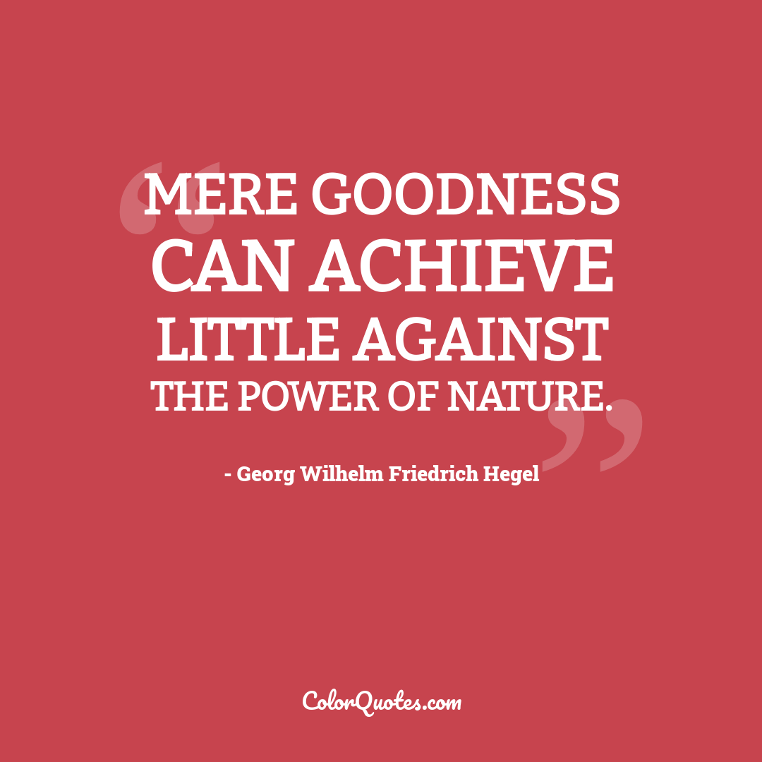 Mere goodness can achieve little against the power of nature.