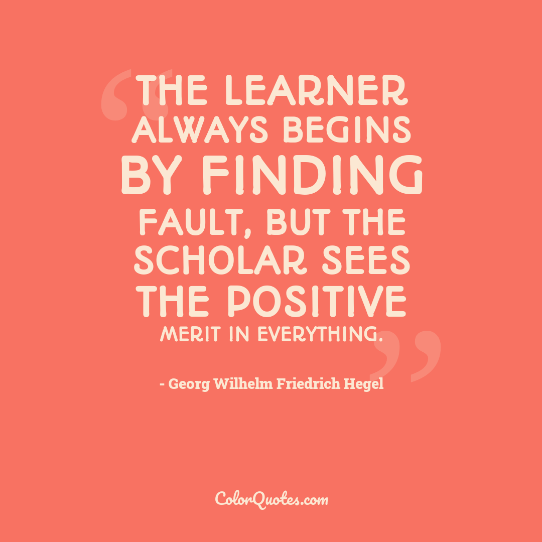 The learner always begins by finding fault, but the scholar sees the positive merit in everything.