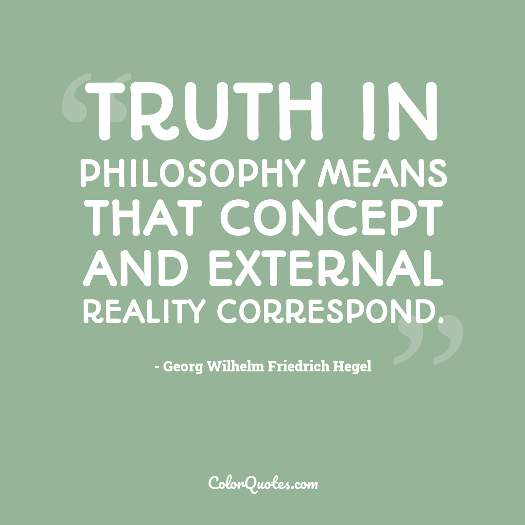 Truth in philosophy means that concept and external reality correspond.