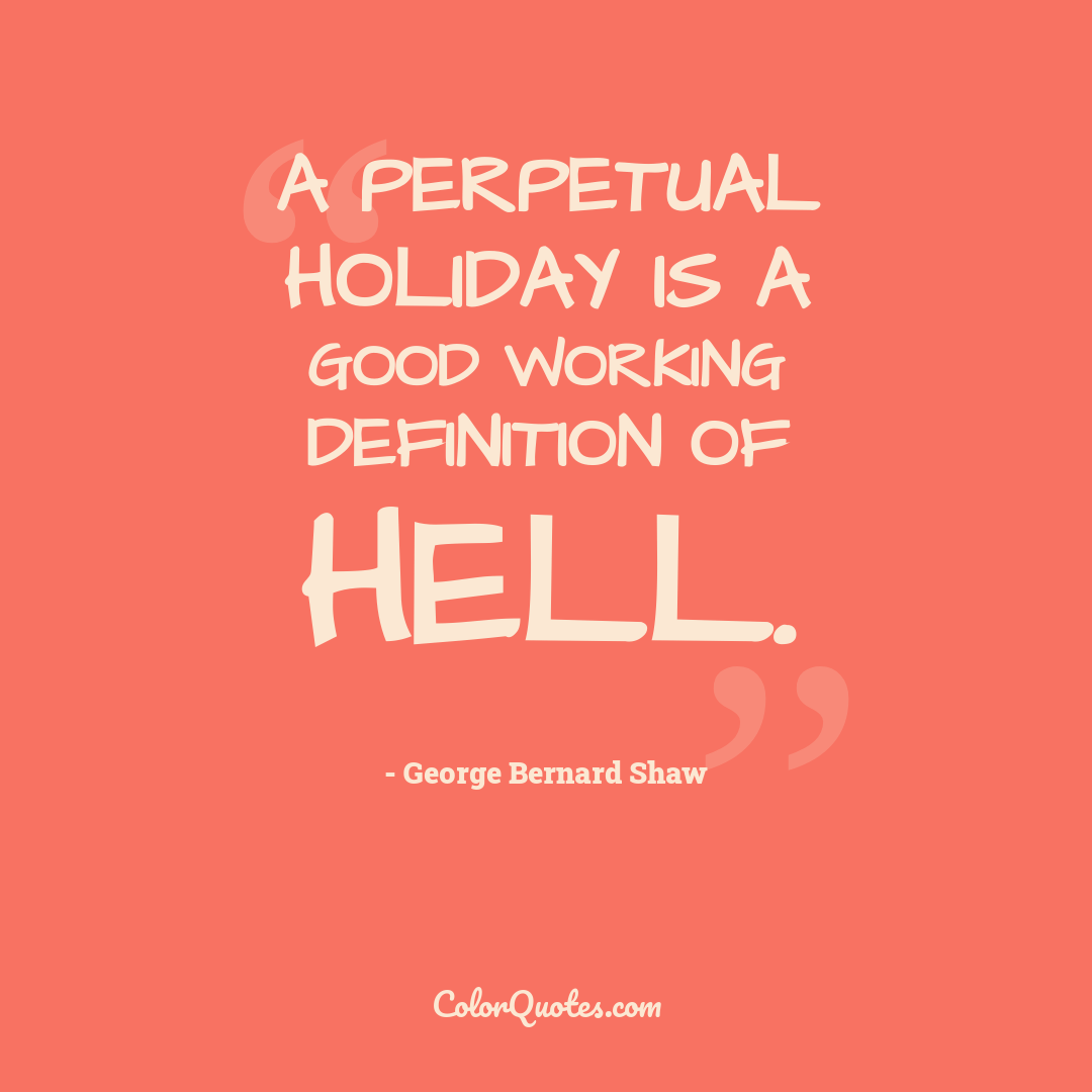 A perpetual holiday is a good working definition of hell.