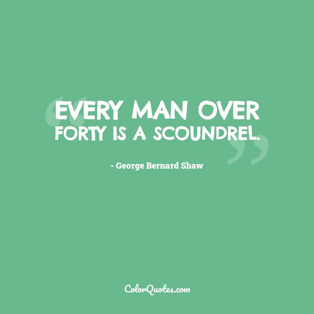 Every man over forty is a scoundrel.