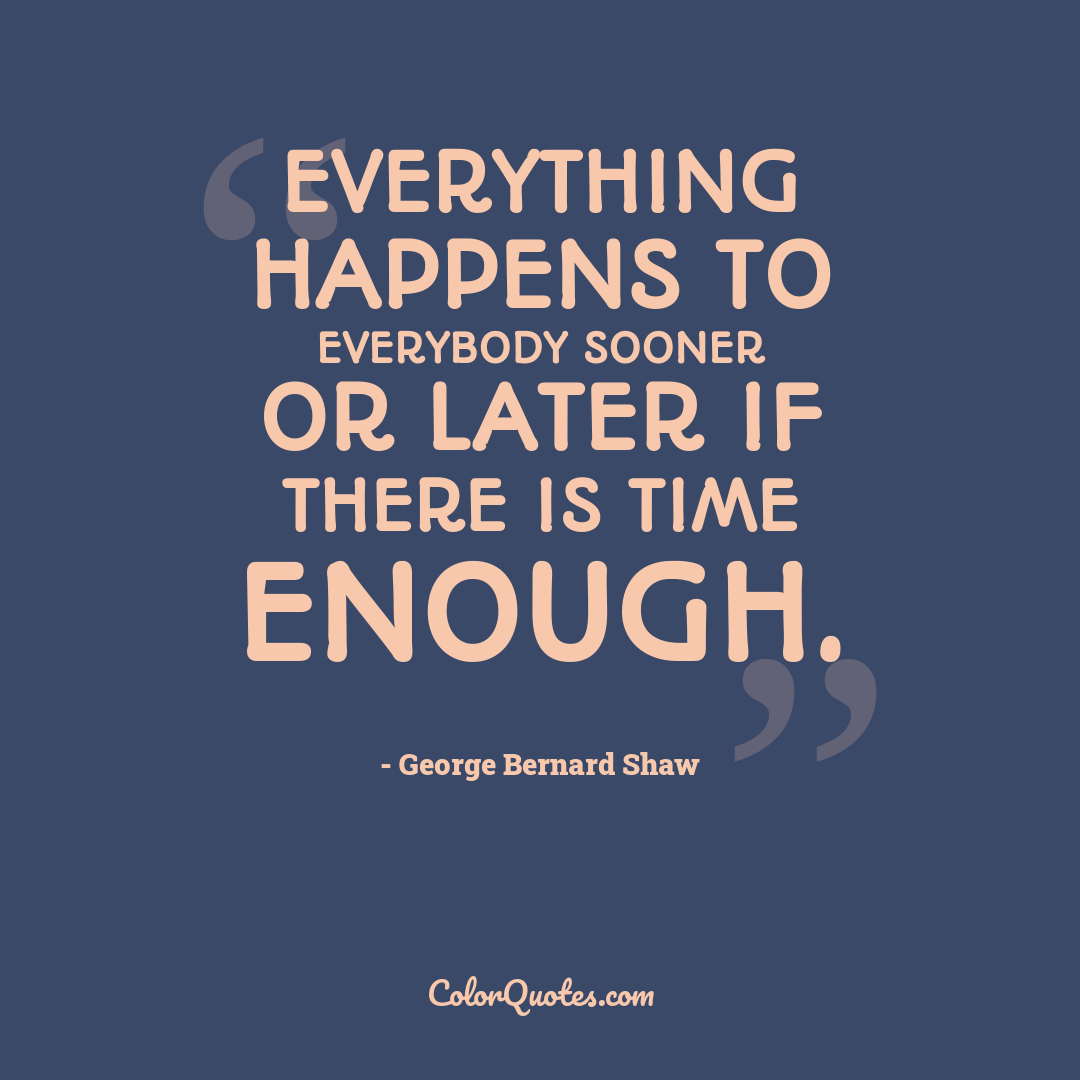 Everything happens to everybody sooner or later if there is time enough. by George Bernard Shaw