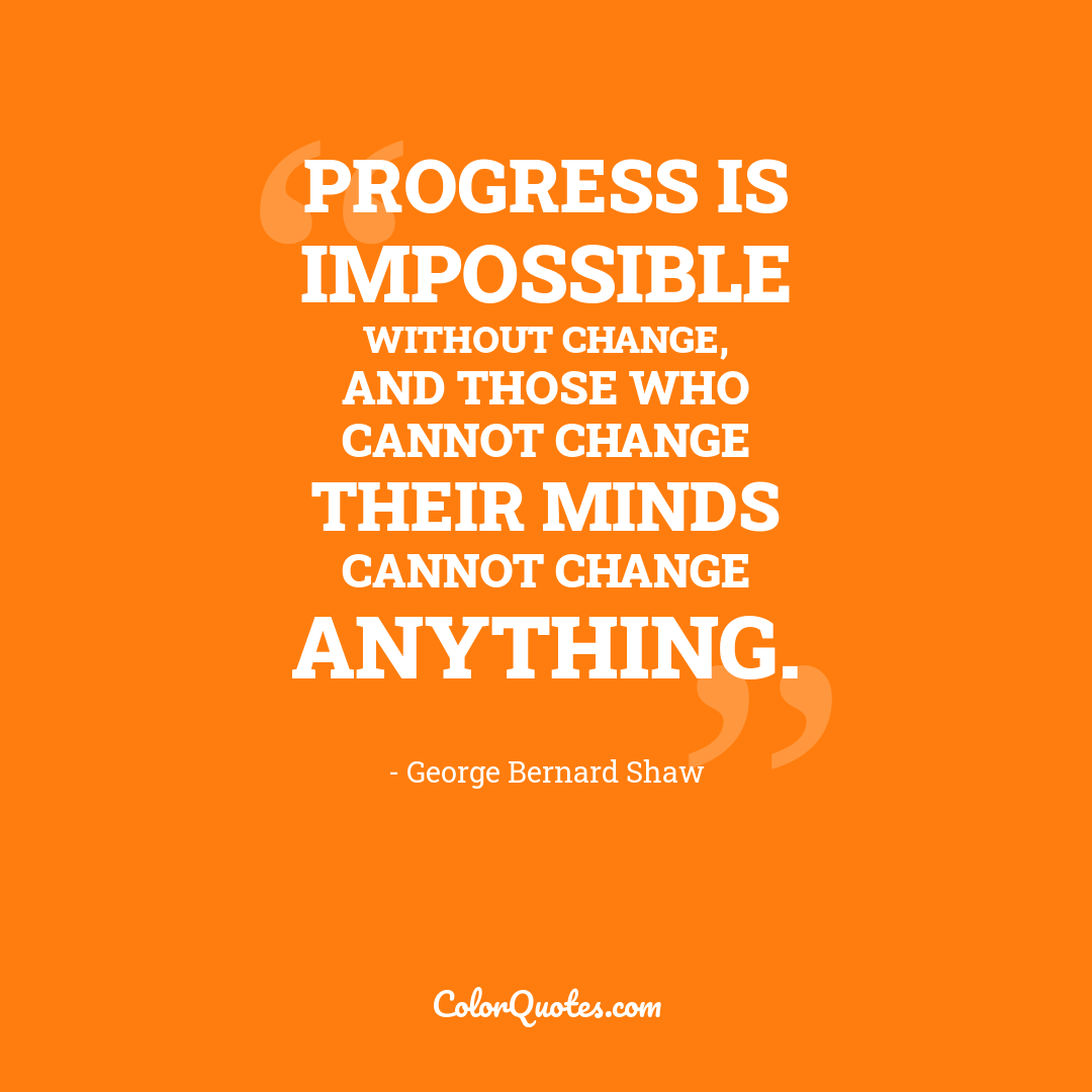 Progress is impossible without change, and those who cannot change their minds cannot change anything.