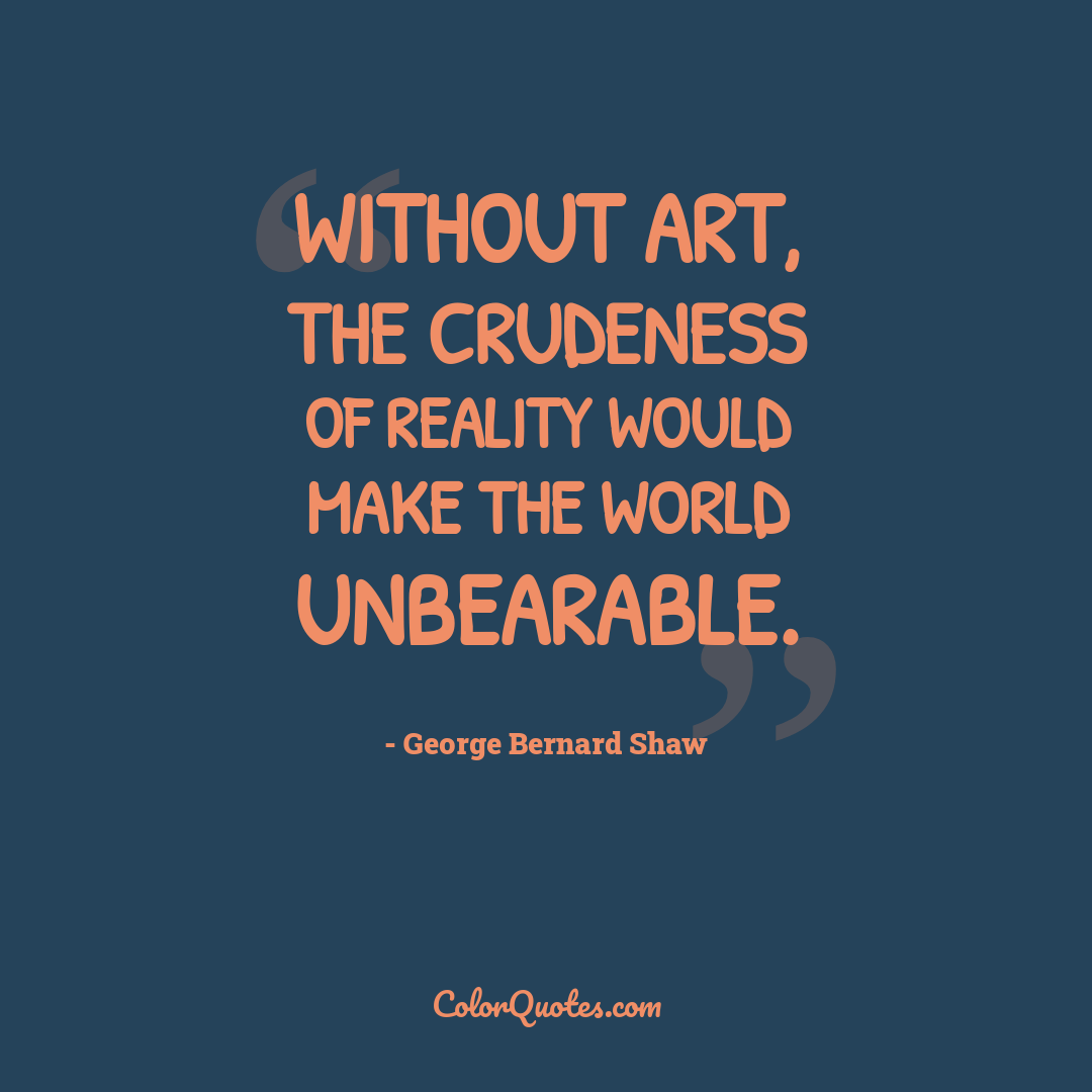 Without art, the crudeness of reality would make the world unbearable.