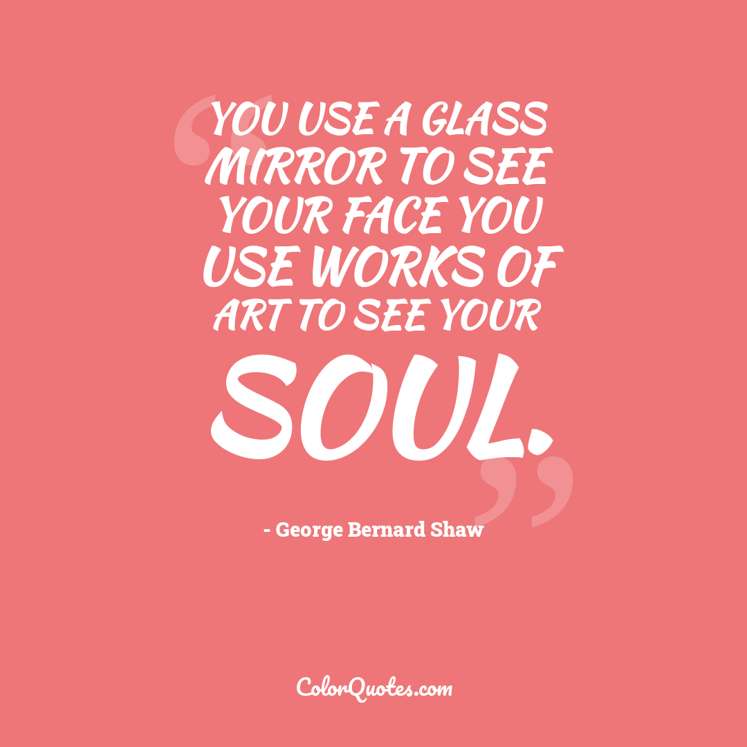 You use a glass mirror to see your face you use works of art to see your soul.