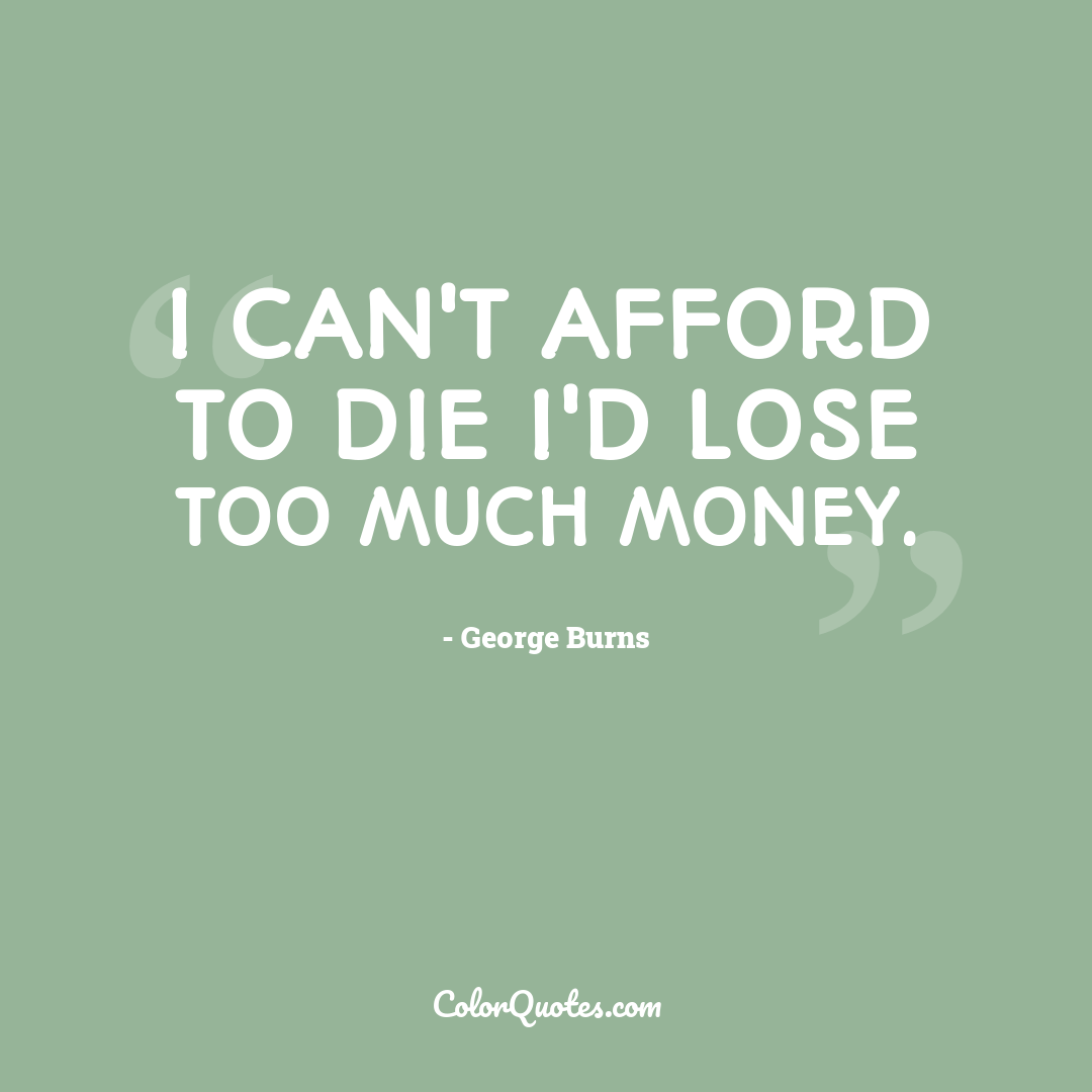 I can't afford to die I'd lose too much money.