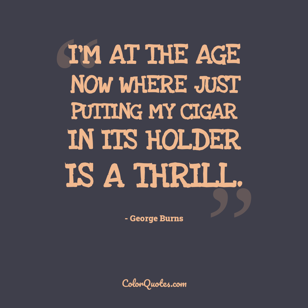 I'm at the age now where just putting my cigar in its holder is a thrill.