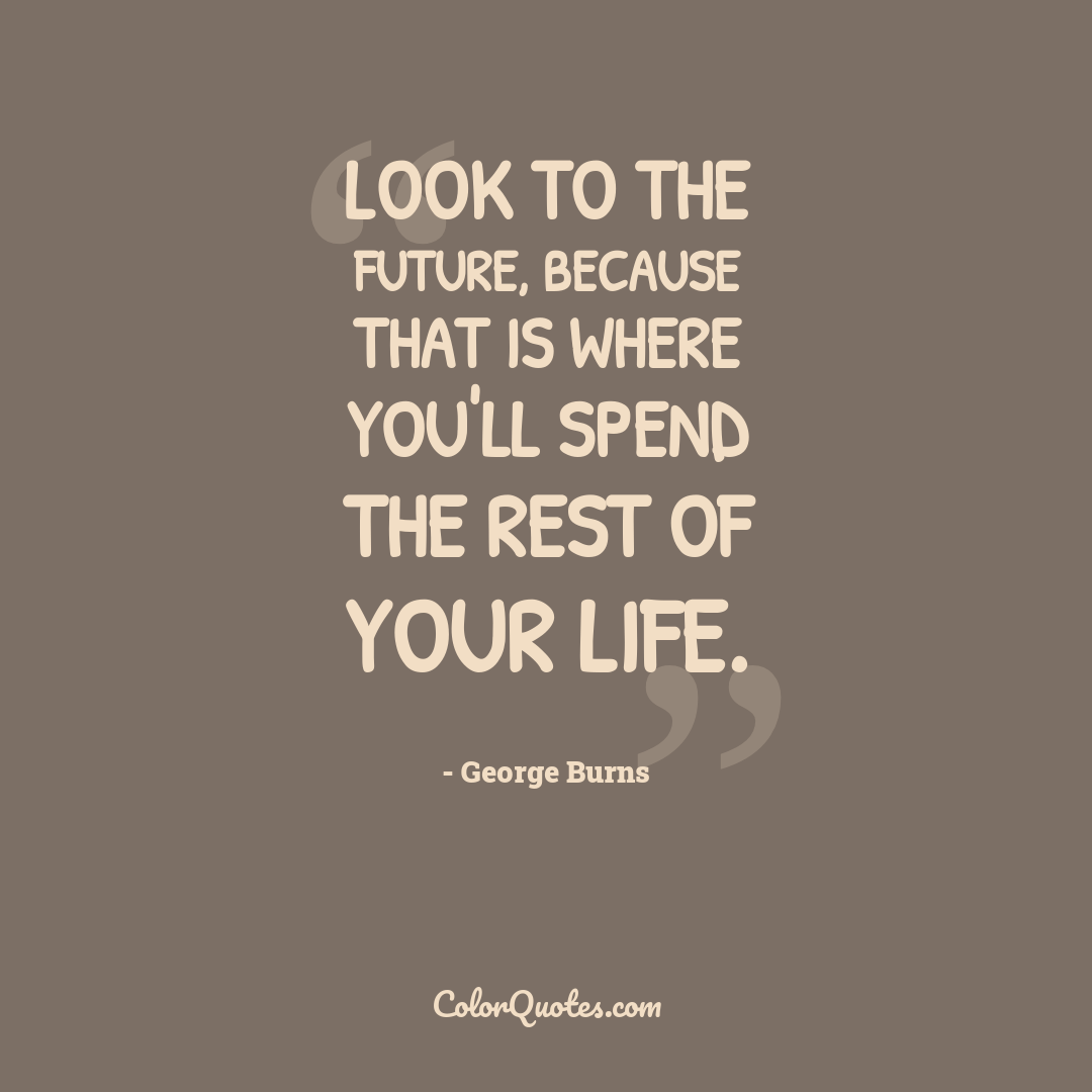 Look to the future, because that is where you'll spend the rest of your life.