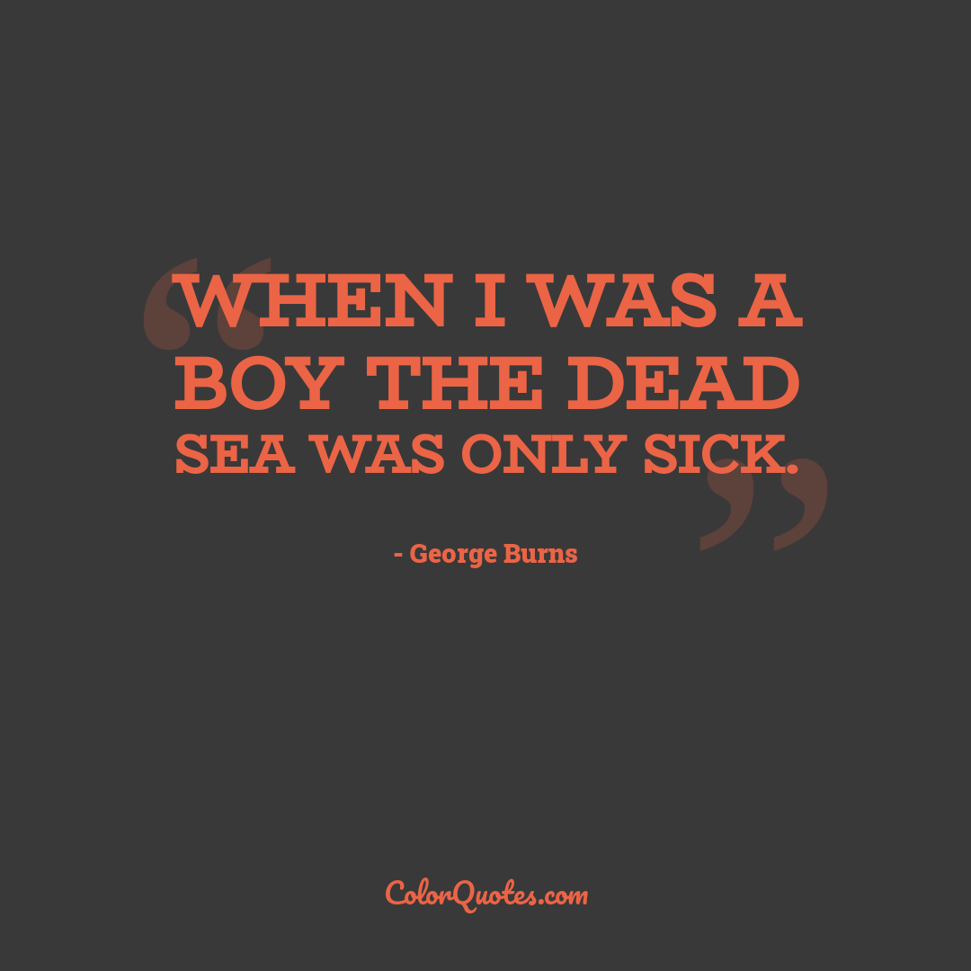 When I was a boy the Dead Sea was only sick.
