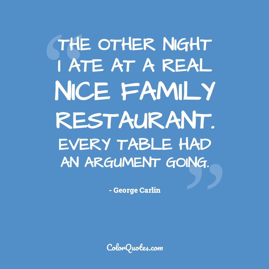 The other night I ate at a real nice family restaurant. Every table had an argument going.