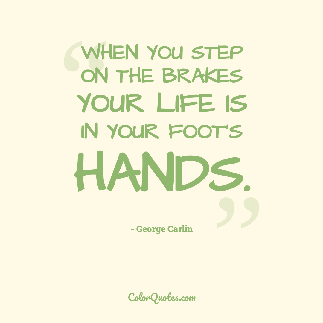 When you step on the brakes your life is in your foot's hands.