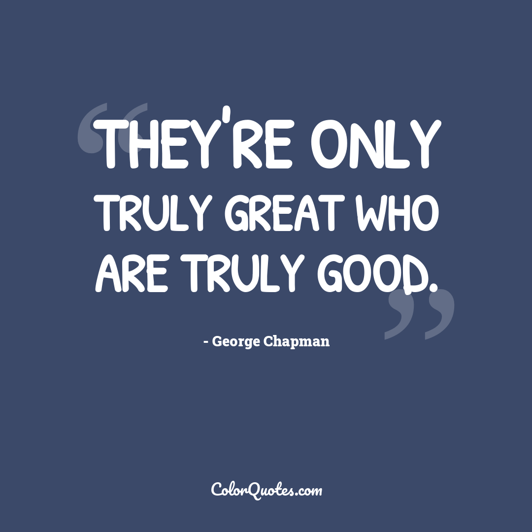 They're only truly great who are truly good.