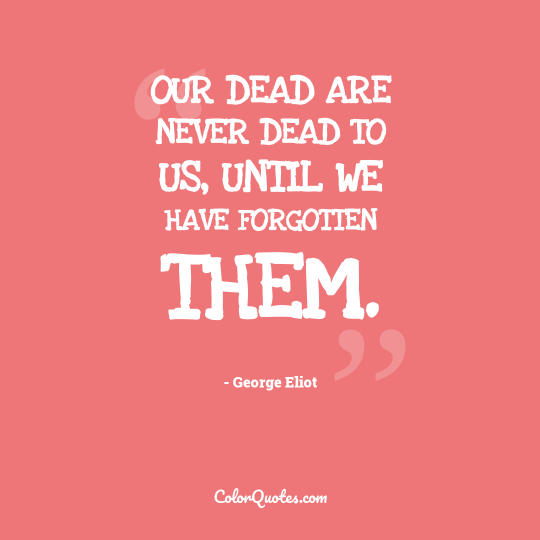 Our dead are never dead to us, until we have forgotten them.
