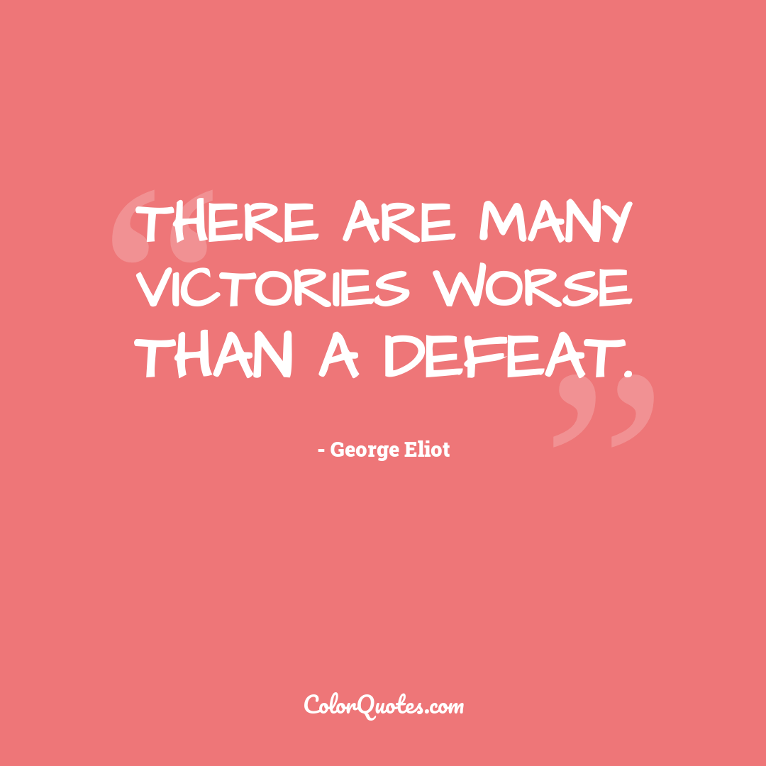 There are many victories worse than a defeat.