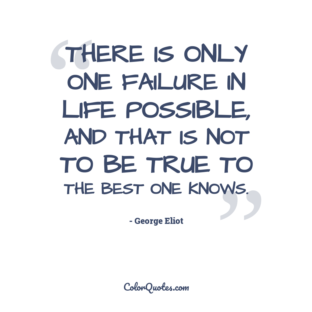 There is only one failure in life possible, and that is not to be true to the best one knows.