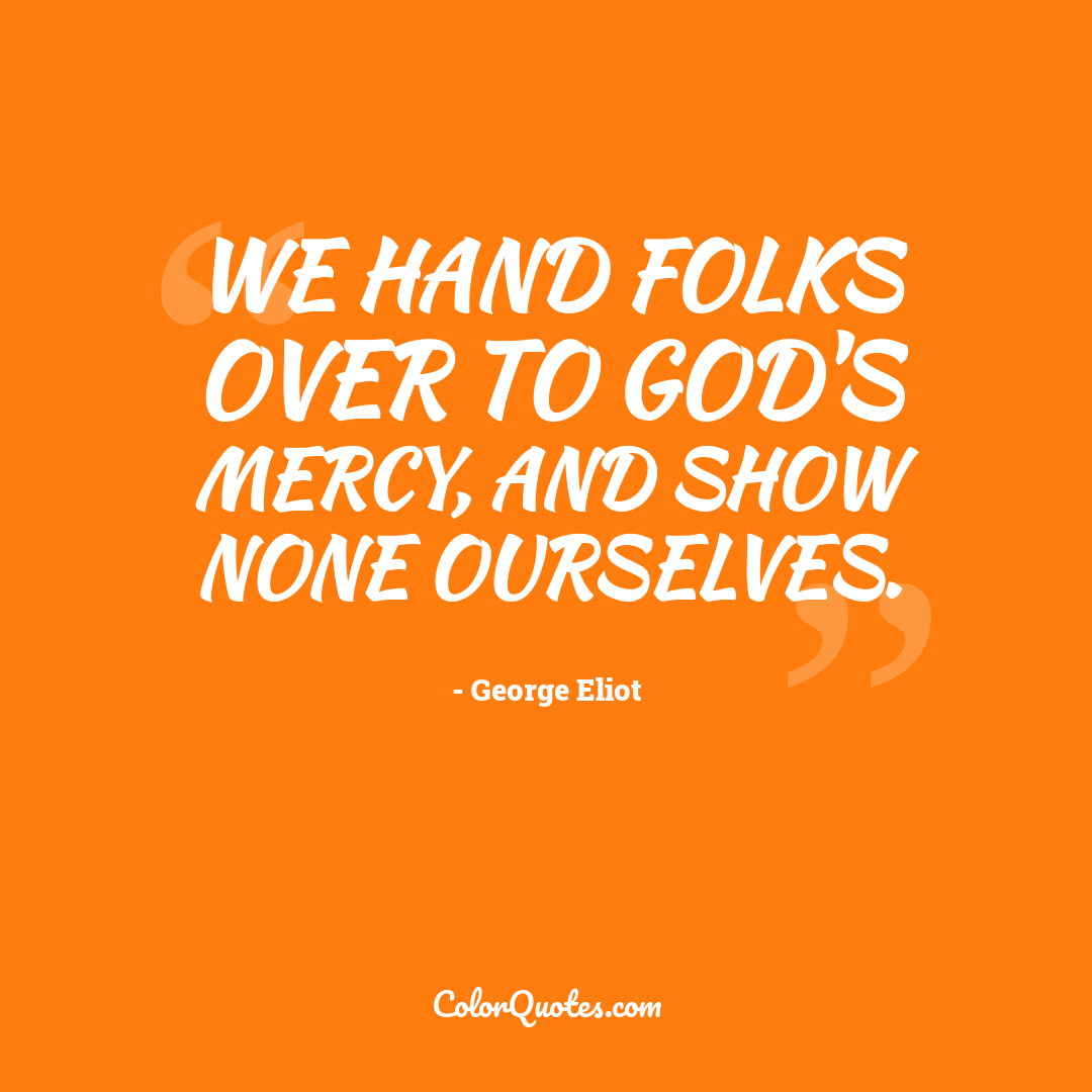 We hand folks over to God's mercy, and show none ourselves.