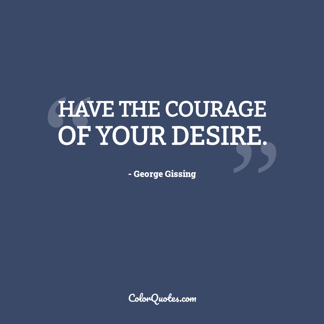 Have the courage of your desire.