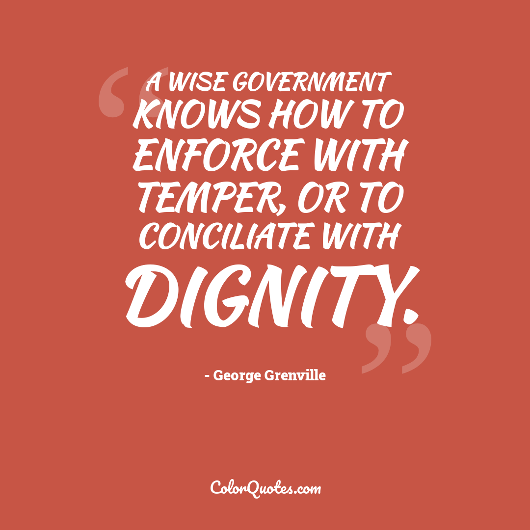 A wise government knows how to enforce with temper, or to conciliate with dignity.