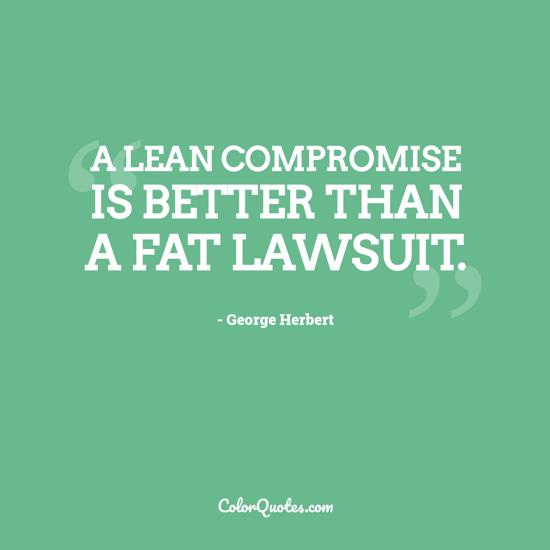 A lean compromise is better than a fat lawsuit.