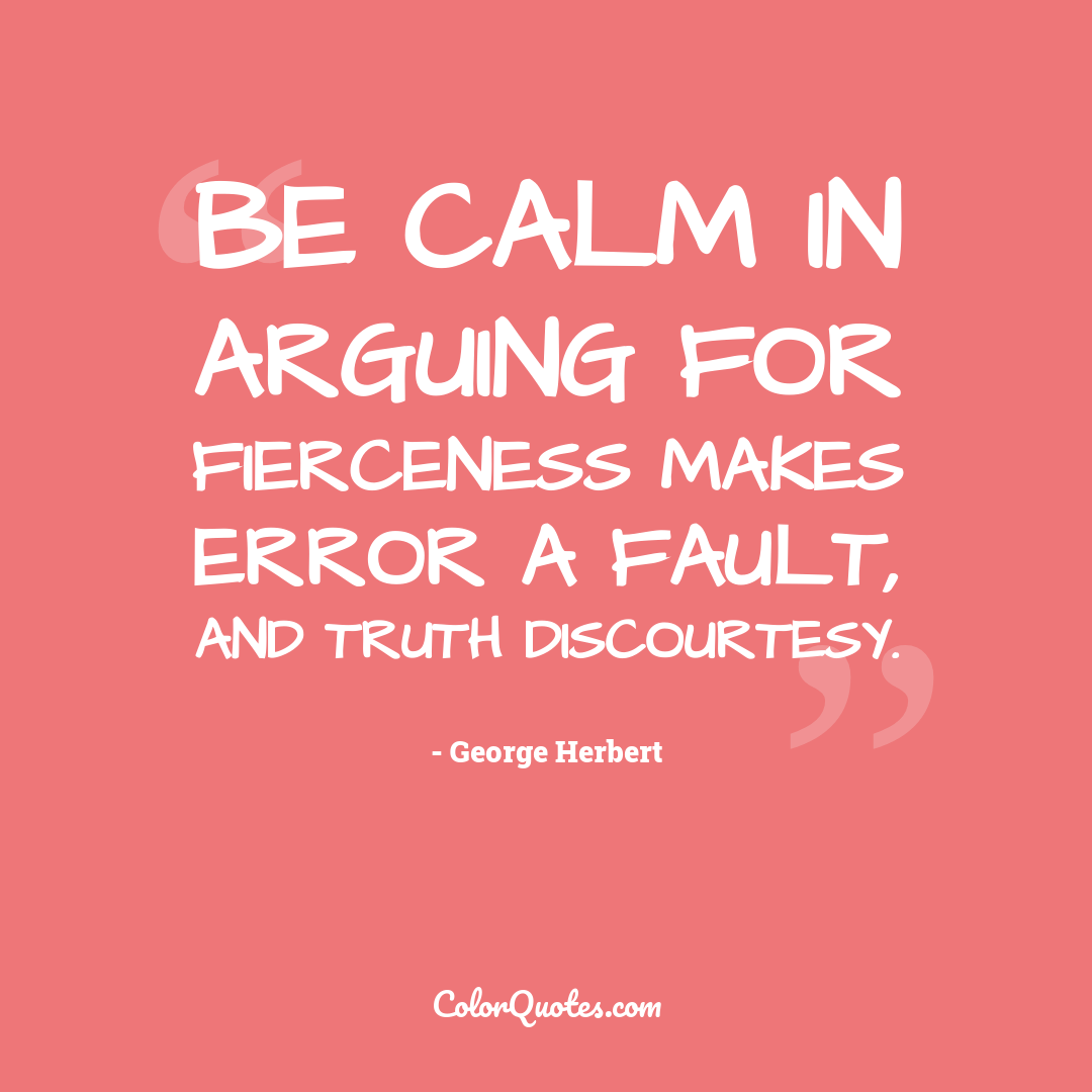 Be calm in arguing for fierceness makes error a fault, and truth discourtesy.