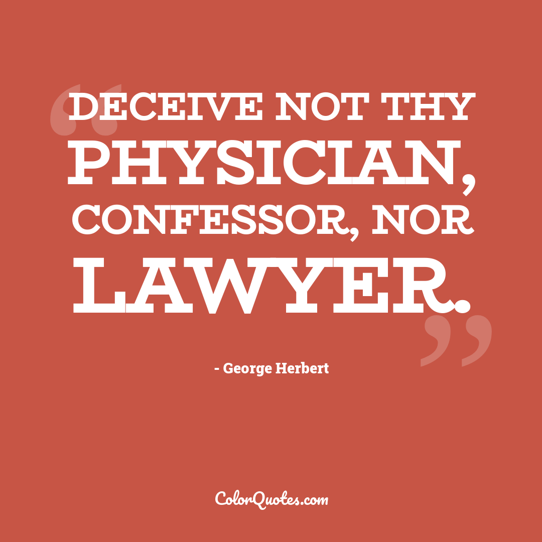 Deceive not thy physician, confessor, nor lawyer.