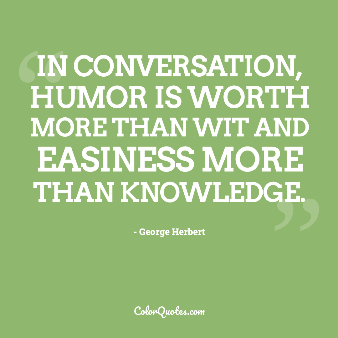 In conversation, humor is worth more than wit and easiness more than knowledge.