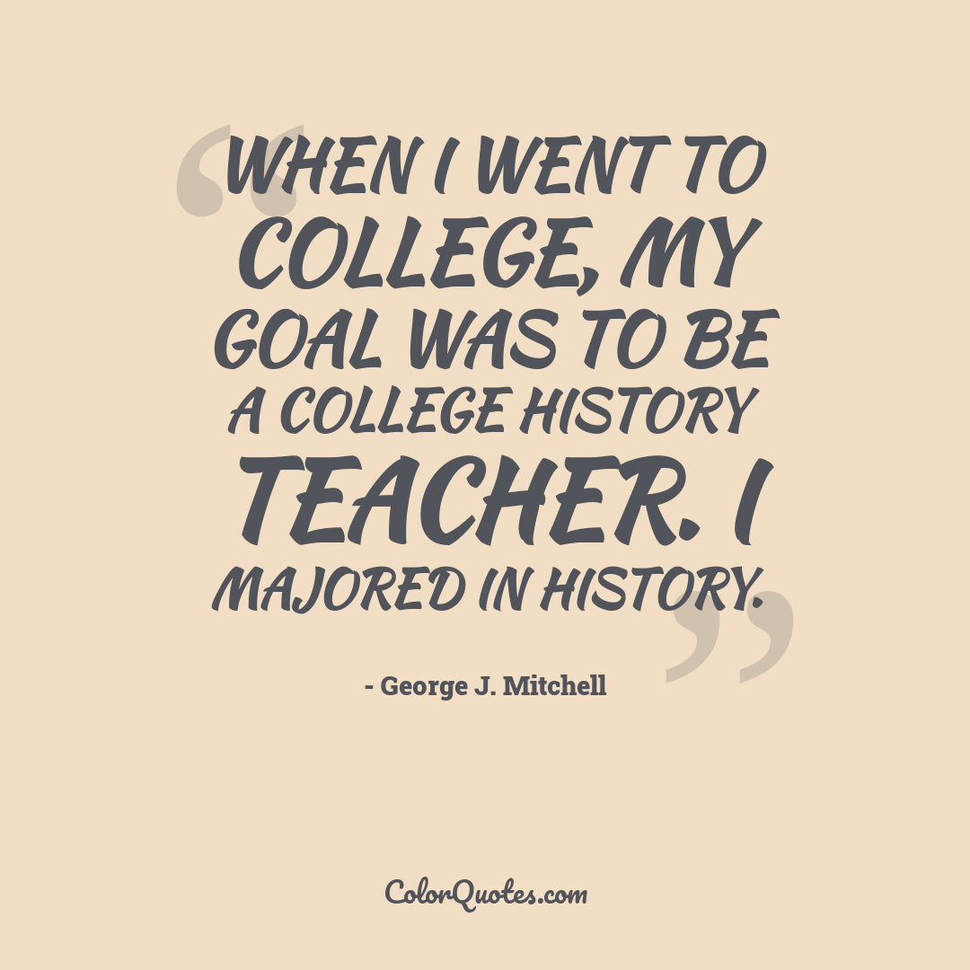 When I went to college, my goal was to be a college history teacher. I majored in history.