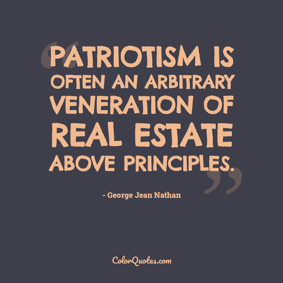 Patriotism is often an arbitrary veneration of real estate above principles.