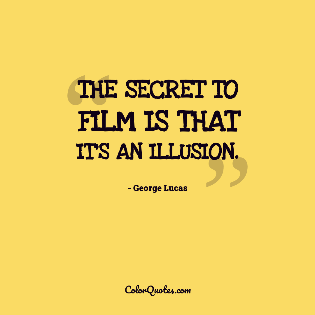 The secret to film is that it's an illusion.