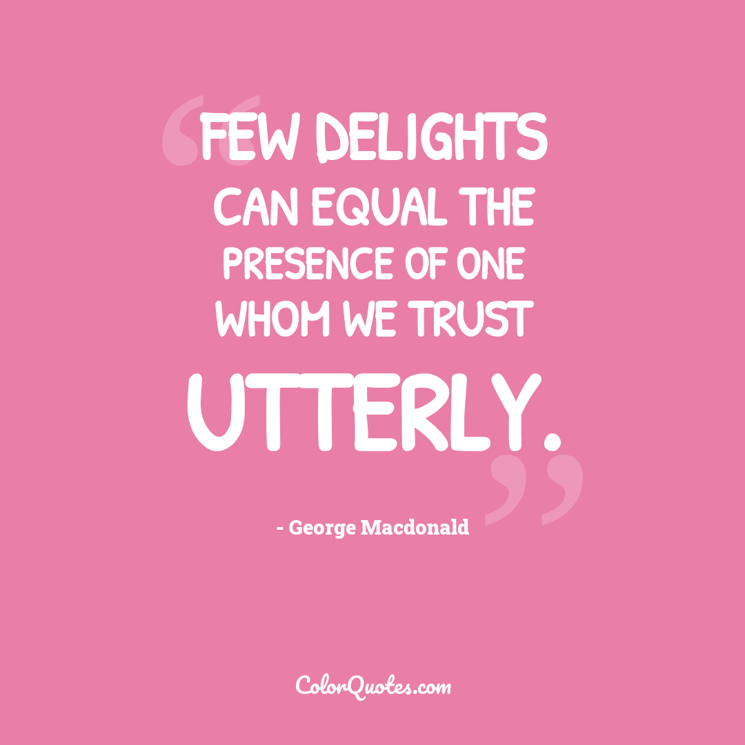 Few delights can equal the presence of one whom we trust utterly.