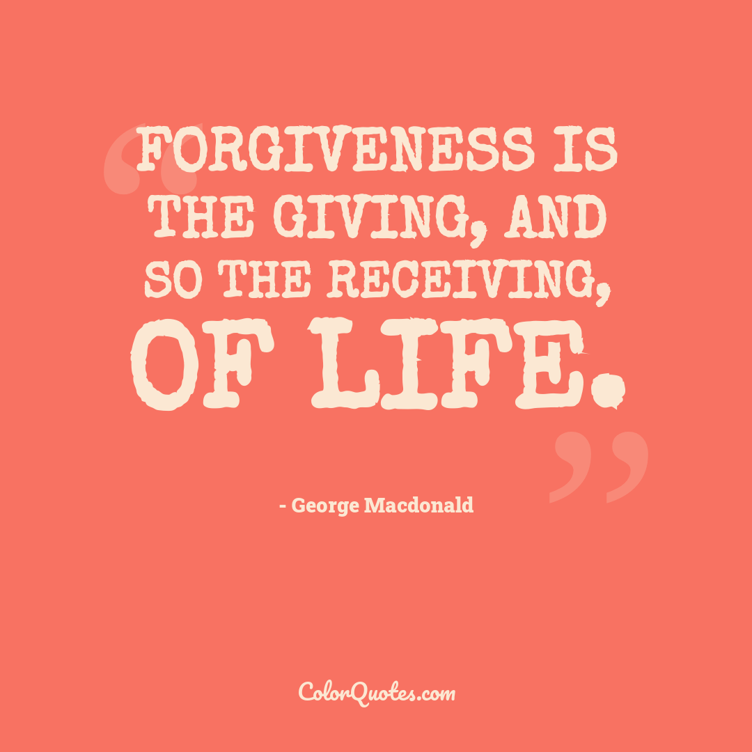 Forgiveness is the giving, and so the receiving, of life.