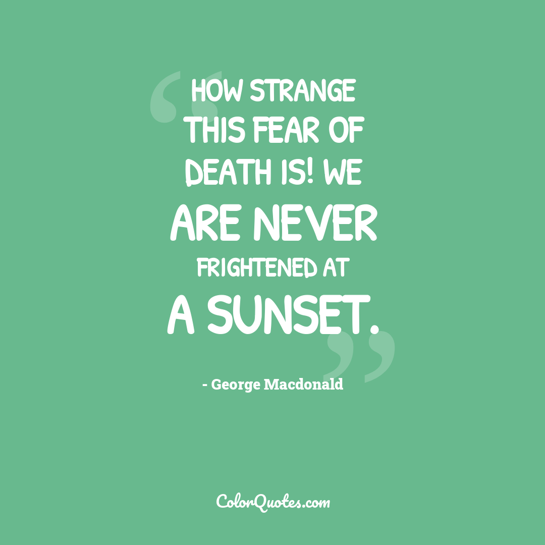How strange this fear of death is! We are never frightened at a sunset.